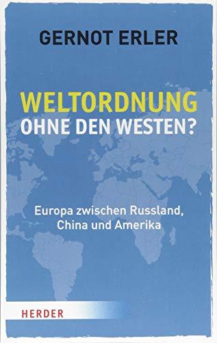 Weltordnung ohne den Westen?: Europa zwischen Russland, China und Amerika. Ein politischer Essay