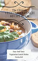 The Ultimate Vegetarian Lunch Recipe Book: Easy And Tasty Vegetarian Lunch Dishes