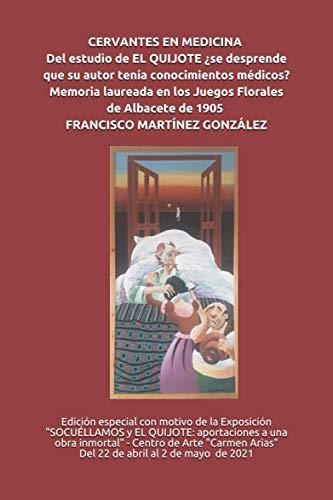 CERVANTES EN MEDICINA. Del estudio de EL QUIJOTE ¿se desprende que su autor tenía conocimientos médicos? Memoria laureada en los Juegos Florales de Albacete de 1905