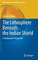 The Lithosphere Beneath the Indian Shield: A Geodynamic Perspective (Modern Approaches in Solid Earth Sciences, 20)