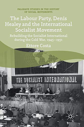 The Labour Party, Denis Healey and the International Socialist Movement: Rebuilding the Socialist International during the Cold War, 1945–1951 (Palgrave Studies in the History of Social Movements)