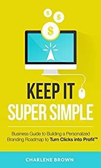 Keep It Super Simple: A Business Guide to Building a Personalized Branding Roadmap To Turn Clicks Into Profit by [Charlene Brown]
