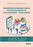Fremdsprachendidaktische Hochschullehre 3.0: Alte Methoden - neue Wege?: Innovatives im Fokus und Bewaehrtes neu gedacht