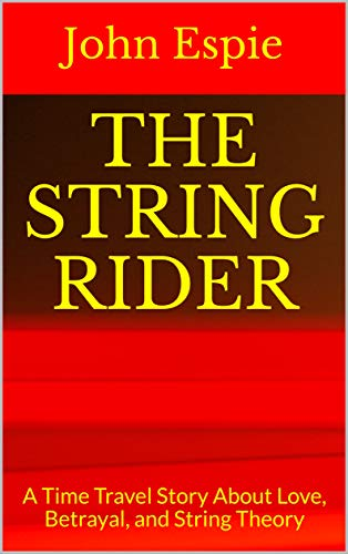The String Rider: A Time Travel Story About Love, Betrayal, and String Theory by [John Espie]