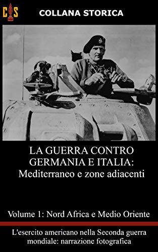 La guerra contro Germania e Italia: Volume 1: Mediterraneo e zone adiacenti (L'Esercito americano nella Seconda guerra mondiale: narrazione fotografica)