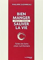 Bien manger peut vous sauver la vie - Faites les bon choix nutritionnels de Philippe Sionneau