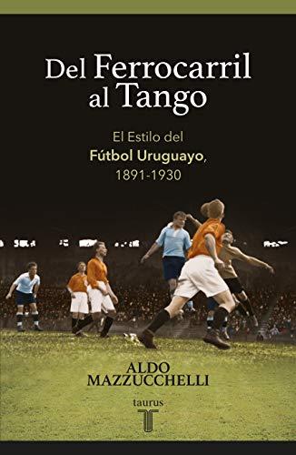 Del ferrocarril al tango: El Estilo del Fútbol Uruguayo, 1891-1930