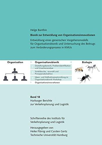 Bionik zur Entwicklung von Organisationsinnovationen: Entwicklung eines generischen Vorgehensmodells für Organisationsbionik und Untersuchung des ... Berichte zur Verkehrsplanung und Logistik)