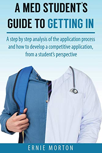 A Med Students Guide to Getting In: A step by step analysis of the application process and how to develop a competitive application, from a student's perspective