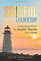 Soulful Leadership: A Spiritual Path to Health, Wealth and Love