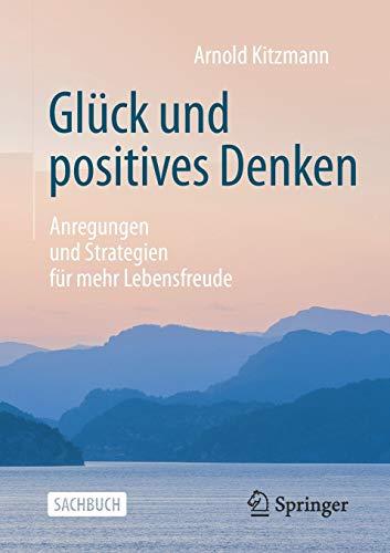 Glück und positives Denken: Anregungen und Strategien für mehr Lebensfreude