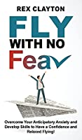 Fly with No Fear: Overcome Your Anticipatory Anxiety and Develop Skills to Have a Confidence and Relaxed Flying! Stop with Flying Phobia! End Panic, Anxiety, Claustrophobia and Fear of Flying Forever!