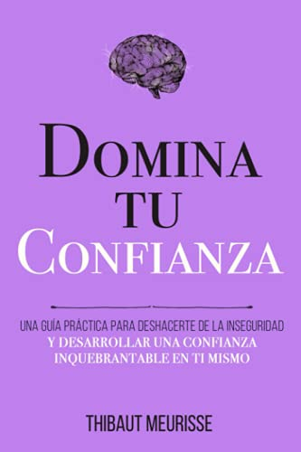 Domina Tu Confianza: Una guía práctica para deshacerte de la inseguridad y desarrollar una confianza inquebrantable en ti mismo (Colección Domina Tu(s)...)