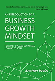 An Introduction to a Business Growth Mindset: For start-ups and businesses looking to scale by [Kristian Livolsi]