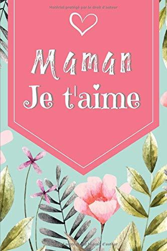 Maman Je t aime: Carnet de notes ligné   120 pages   Cadeau fête des mères, Cadeau Maman anniversaire    Beau carnet Fleuri
