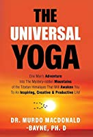 The Universal Yoga: One Man's Adventure Into The Mystery-Ridden Mountains Of The Tibetan Himalayas That Will Awaken You To An Inspiring, Creative & Productive Life