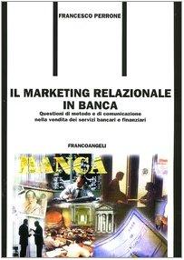 Il marketing relazionale in banca. Questioni di metodo e di comunicazione nella vendita dei servizi bancari e finanziari