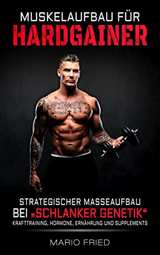 Muskelaufbau für Hardgainer: Strategischer Masseaufbau bei schlanker Genetik - Krafttraining, Hormone, Ernährung und Supplements