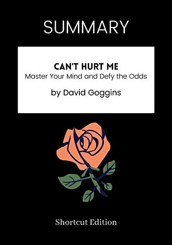 SUMMARY - Can't Hurt Me: Master Your Mind and Defy the Odds by David Goggins (English Edition)