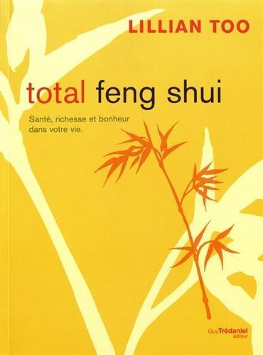 Total Feng Shui : Santé, richesse et bonheur dans votre vie