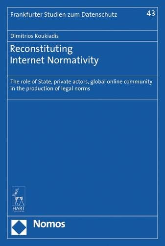 Reconstituting Internet Normativity: The Role of State and Private Actors, Global Online Community in the Production of Legal Norms (Frankfurter Studien Zum Datenschutz, Band 43)