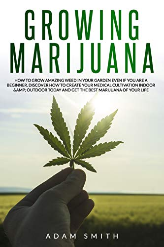 Growing marijuana: How to Grow Amazing Weed in Your Garden Even if You Are a Beginner. Discover How to Create Your Medical Cultivation Indoor & Outdoor Today and Get the Best Marijuana of Your Life