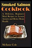 Smoked Salmon Cookbook: A Delicious, Beginners Meal Recipes to Lessen Anxiety and Better Brain Health