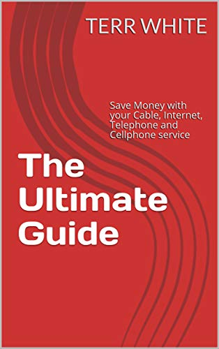 The Ultimate Guide: Save Money with your Cable, Internet, Telephone and Cellphone...