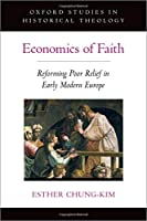 Economics of Faith: Reforming Poverty in Early Modern Europe (Oxford Stu in Historical Theology)
