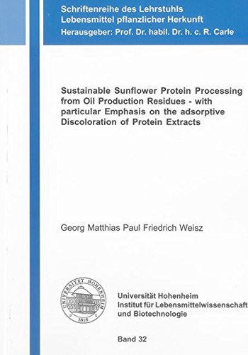 Sustainable Sunflower Protein Processing from Oil Production Residues - with particular Emphasis on the adsorptive Discoloration of Protein Extracts ... Lebensmittel pflanzlicher Herkunft, Band 32)