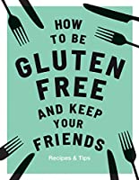 How to be Gluten-Free and Keep your Friends: Recipes & Tips