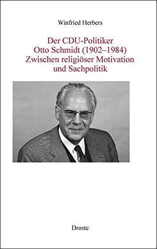 Der CDU-Politiker Otto Schmidt (1902-1984): Zwischen religiöser Motivation und Sachpolitik (Forschungen und Quellen zur Zeitgeschichte)