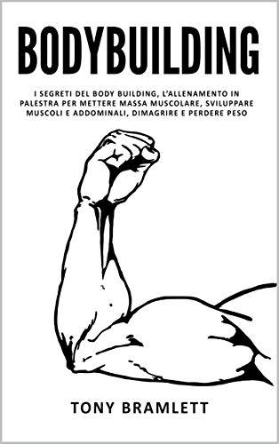 BODYBUILDING: I segreti del body building, l'allenamento in palestra per mettere massa muscolare, sviluppare muscoli e addominali, dimagrire e perdere peso