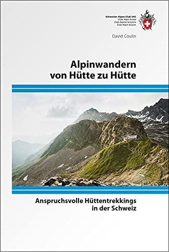 Alpinwandern von Hütte zu Hütte: Anspruchsvolle Hüttentrekkings in der Schweiz (Alpin-Wanderführer)