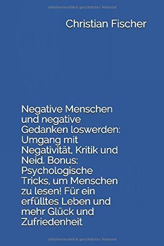 Negative Menschen und negative Gedanken loswerden: Umgang mit Negativität, Kritik und Neid. Bonus: Psychologische Tricks, um Menschen zu lesen! Für ein erfülltes Leben und mehr Glück und Zufriedenheit