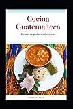 Cocina Guatemalteca: Comida Tradicional (Recetas Guatemaltecas)
