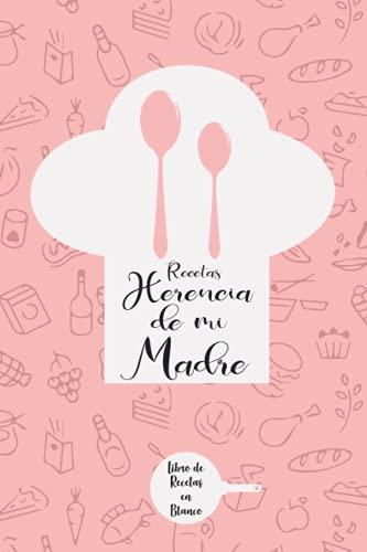 Recetas Herencia de mi Madre: Libro de recetas en blanco, Un diario para escribir el significado de los platillos favoritos de tu madre, Regalo ideal para hijas y madres