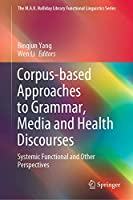 Corpus-based Approaches to Grammar, Media and Health Discourses: Systemic Functional and Other Perspectives (The M.A.K. Halliday Library Functional Linguistics Series)