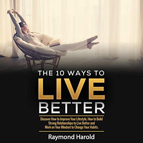 The 10 Ways to Live Better: Discover How to Improve Your Lifestyle, How to Build Strong Relationships to Live Better and Work on Your Mindset to Change Your Habits cover art