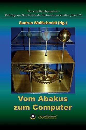 Vom Abakus zum Computer – Geschichte der Rechentechnik, Teil 1: Begleitbuch zur Ausstellung, 2015–2018. (Nuncius Hamburgensis - Beiträge zur Geschichte der Naturwissenschaften)
