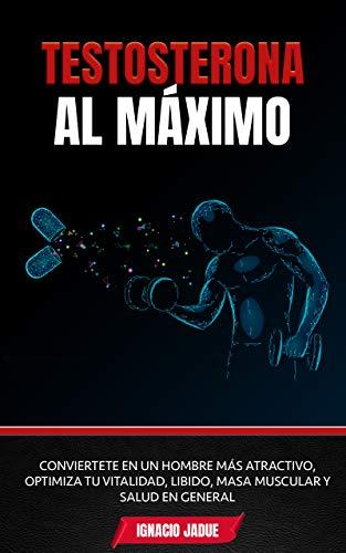 Testosterona al Máximo: Conviértete en un hombre más Atractivo, Optimiza tu Vitalidad, Libido, Masa Muscular y Salud en General (Spanish Edition)