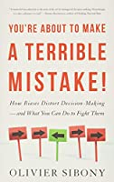 You're About to Make a Terrible Mistake: How Biases Distort Decision-Making and What You Can Do to Fight Them
