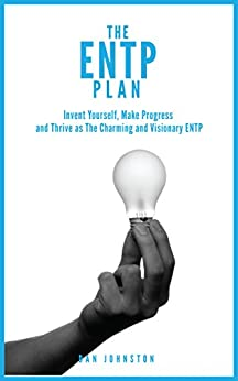 The ENTP Plan: Invent yourself, Make Progress and Thrive as the Charming and visionary ENTP by [Dan Johnston]