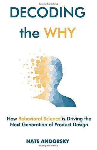 Compare Textbook Prices for Decoding the Why: How Behavioral Science is Driving the Next Generation of Product Design  ISBN 9781641375504 by Andorsky, Nate
