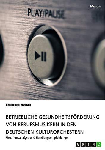 Betriebliche Gesundheitsförderung von Berufsmusikern in den deutschen Kulturorchestern: Situationsanalyse und Handlungsempfehlungen (German Edition)
