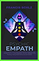Psychic Empath: Everything you need to know about Spiritual Guides, through Development on Guided Meditation, Intuition, Telepathy, Aura Reading and Healing Mediumship