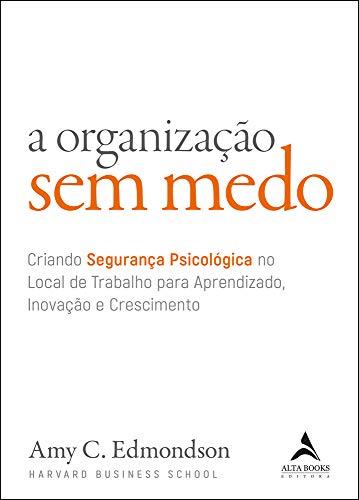A organização sem medo: criando segurança psicológica no local de trabalho para aprendizado, novação e crescimento: Volume 1