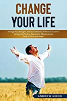 Change Your Life: Change Your Thoughts and Your Schedule! A Practical Guide to Conquering Anxiety, Depression, Obsessiveness, Lack of Focus, and Anger.