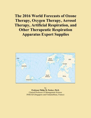 The 2016 World Forecasts of Ozone Therapy, Oxygen Therapy, Aerosol Therapy, Artificial Respiration, and Other Therapeutic Respiration Apparatus Export Supplies