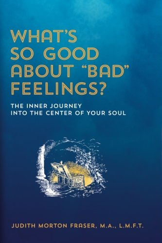 WHAT'S SO GOOD ABOUT 'BAD' FEELINGS?: An Inner Journey into your Soul